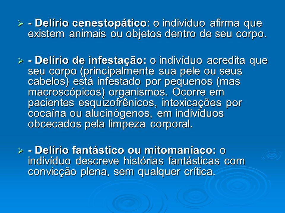 - Delírio cenestopático: o indivíduo afirma que existem animais ou objetos dentro de seu corpo.