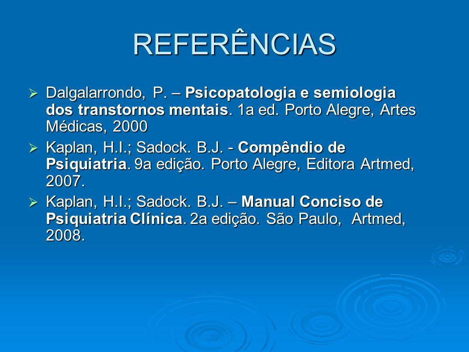 REFERÊNCIAS Dalgalarrondo, P. – Psicopatologia e semiologia dos transtornos mentais. 1a ed. Porto Alegre, Artes Médicas, 2000.
