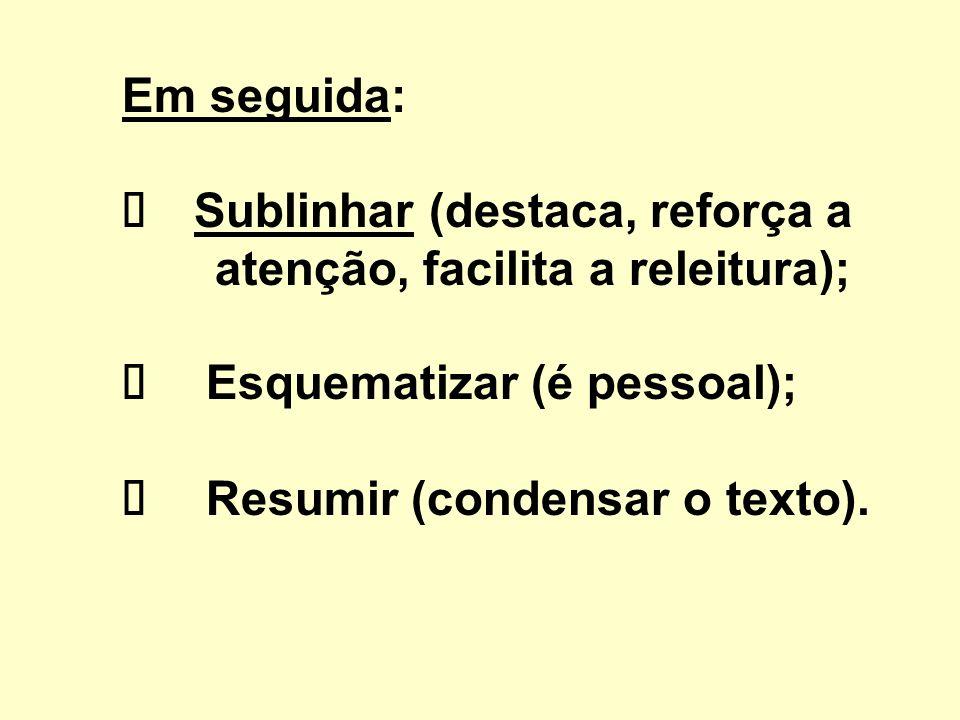 Em seguida: ü Sublinhar (destaca, reforça a atenção, facilita a releitura); ü Esquematizar (é pessoal); ü Resumir (condensar o texto).