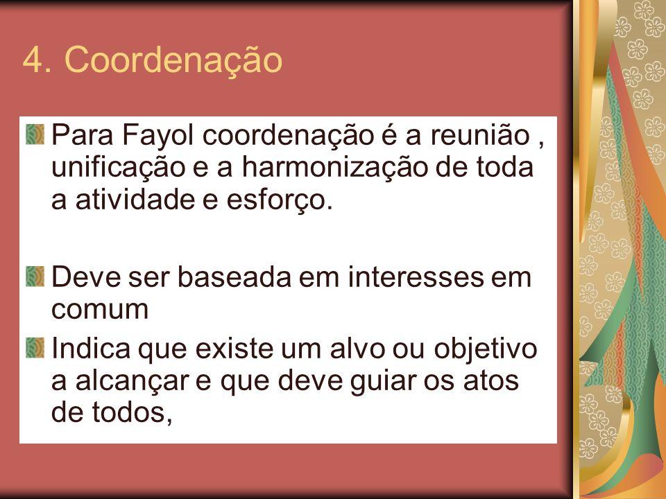 4. Coordenação Para Fayol coordenação é a reunião , unificação e a harmonização de toda a atividade e esforço.