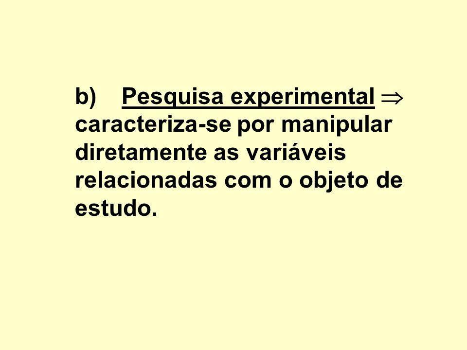b) Pesquisa experimental  caracteriza-se por manipular diretamente as variáveis relacionadas com o objeto de estudo.