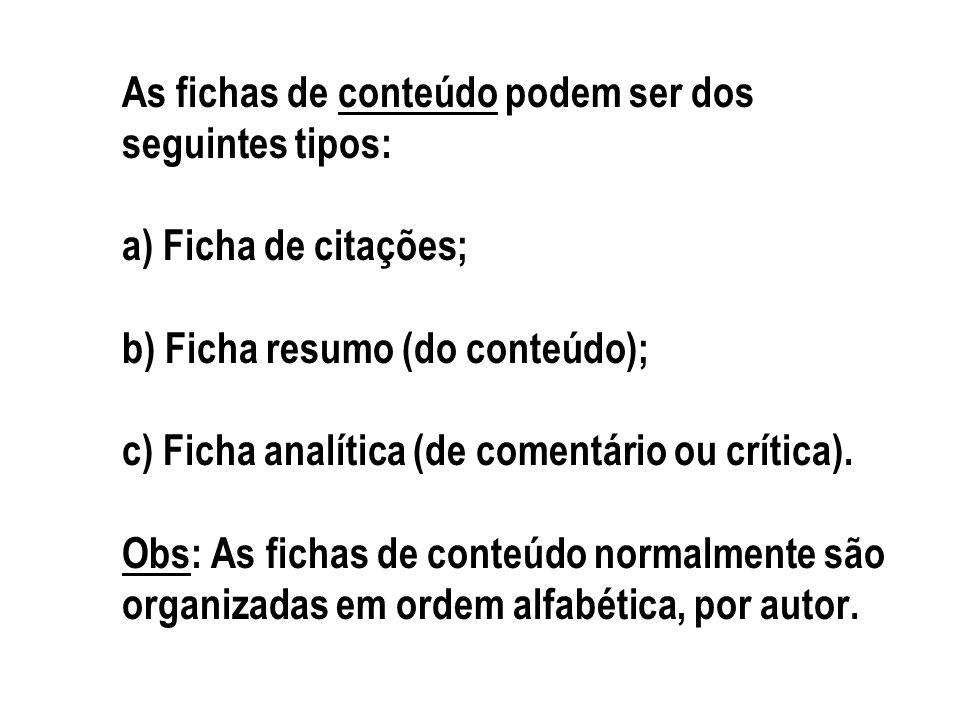 As fichas de conteúdo podem ser dos seguintes tipos: a) Ficha de citações; b) Ficha resumo (do conteúdo); c) Ficha analítica (de comentário ou crítica).
