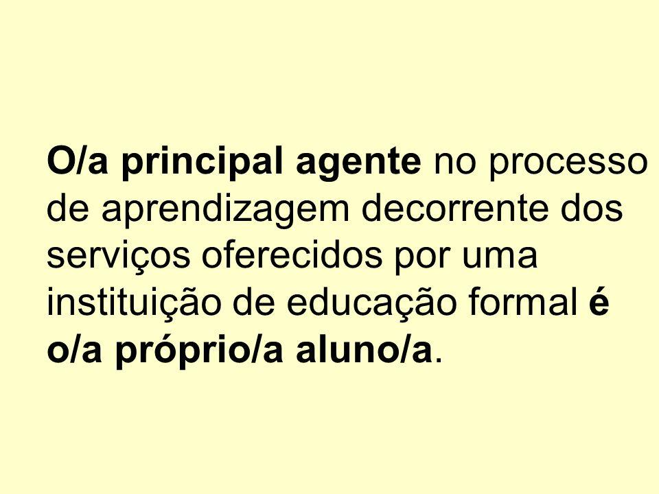 O/a principal agente no processo de aprendizagem decorrente dos serviços oferecidos por uma instituição de educação formal é o/a próprio/a aluno/a.