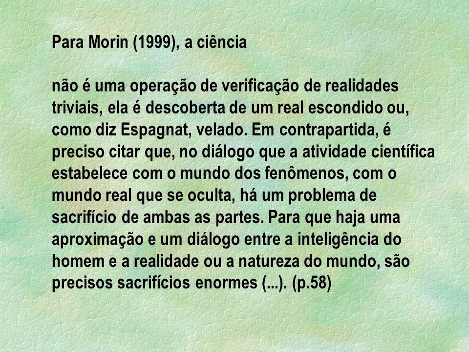 Para Morin (1999), a ciência não é uma operação de verificação de realidades triviais, ela é descoberta de um real escondido ou, como diz Espagnat, velado.