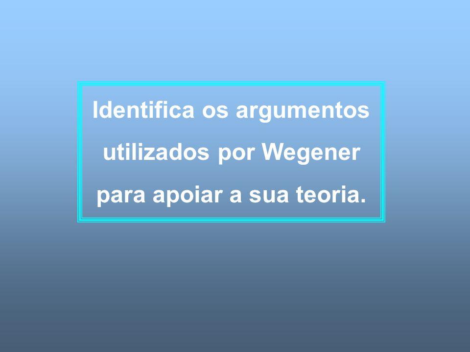 Identifica os argumentos utilizados por Wegener para apoiar a sua teoria.