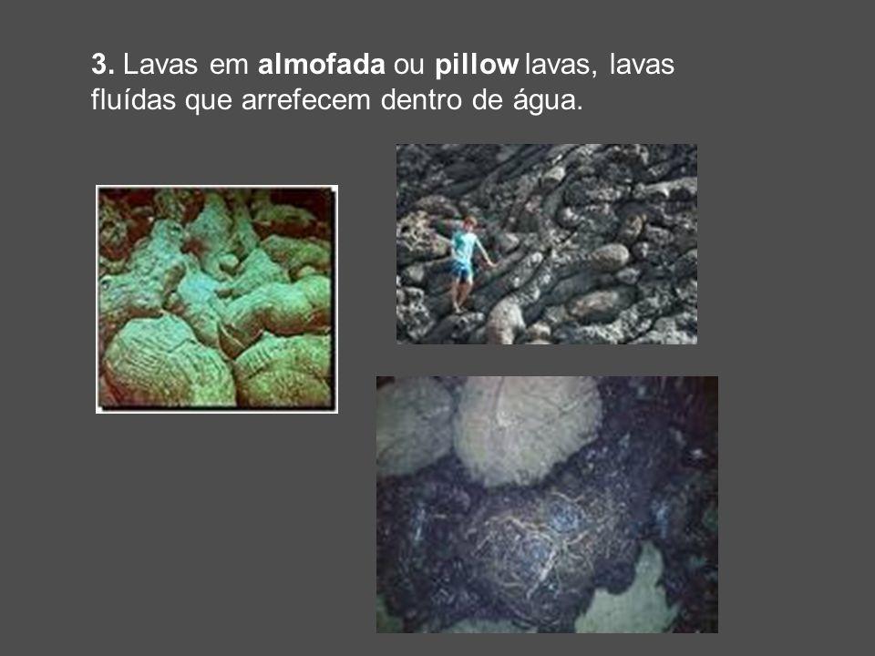 3. Lavas em almofada ou pillow lavas, lavas fluídas que arrefecem dentro de água.
