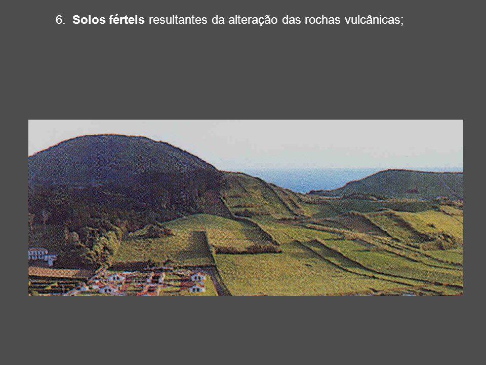 6. Solos férteis resultantes da alteração das rochas vulcânicas;