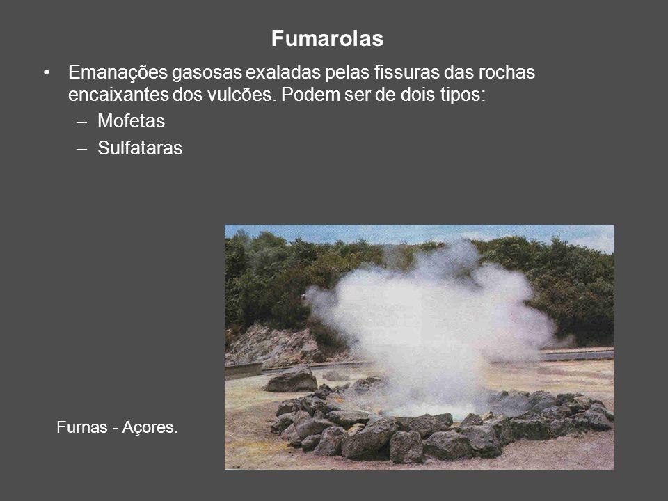 Fumarolas Emanações gasosas exaladas pelas fissuras das rochas encaixantes dos vulcões. Podem ser de dois tipos: