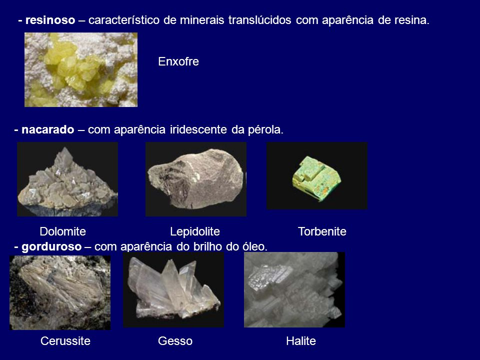 - resinoso – característico de minerais translúcidos com aparência de resina.