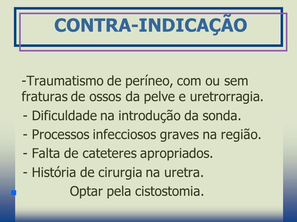 CONTRA-INDICAÇÃO -Traumatismo de períneo, com ou sem fraturas de ossos da pelve e uretrorragia. - Dificuldade na introdução da sonda.