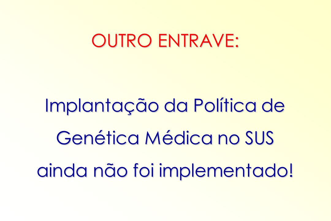OUTRO ENTRAVE: Implantação da Política de Genética Médica no SUS ainda não foi implementado!