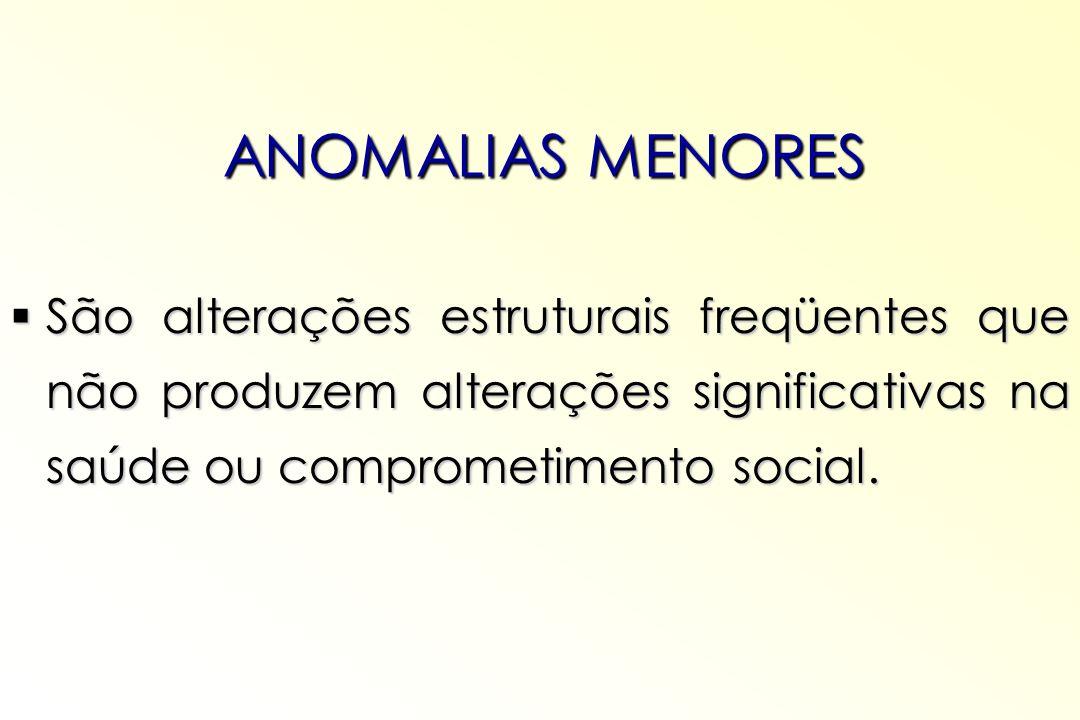 ANOMALIAS MENORES São alterações estruturais freqüentes que não produzem alterações significativas na saúde ou comprometimento social.