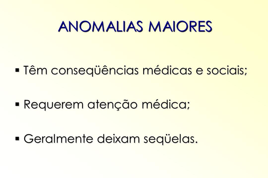ANOMALIAS MAIORES Têm conseqüências médicas e sociais;