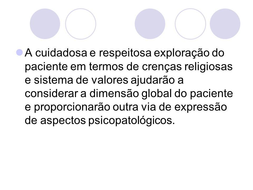 A cuidadosa e respeitosa exploração do paciente em termos de crenças religiosas e sistema de valores ajudarão a considerar a dimensão global do paciente e proporcionarão outra via de expressão de aspectos psicopatológicos.