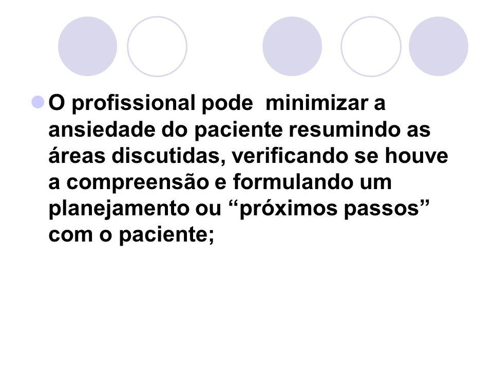 O profissional pode minimizar a ansiedade do paciente resumindo as áreas discutidas, verificando se houve a compreensão e formulando um planejamento ou próximos passos com o paciente;