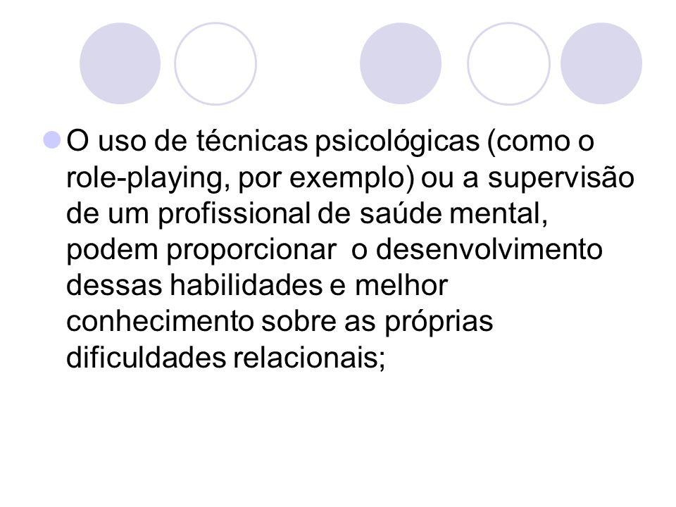 O uso de técnicas psicológicas (como o role-playing, por exemplo) ou a supervisão de um profissional de saúde mental, podem proporcionar o desenvolvimento dessas habilidades e melhor conhecimento sobre as próprias dificuldades relacionais;
