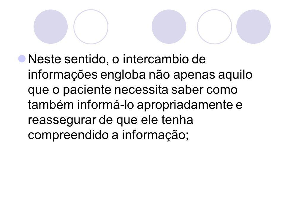 Neste sentido, o intercambio de informações engloba não apenas aquilo que o paciente necessita saber como também informá-lo apropriadamente e reassegurar de que ele tenha compreendido a informação;