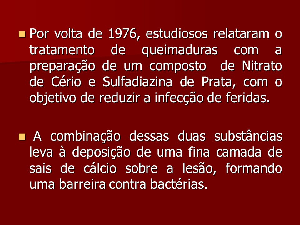 Por volta de 1976, estudiosos relataram o tratamento de queimaduras com a preparação de um composto de Nitrato de Cério e Sulfadiazina de Prata, com o objetivo de reduzir a infecção de feridas.