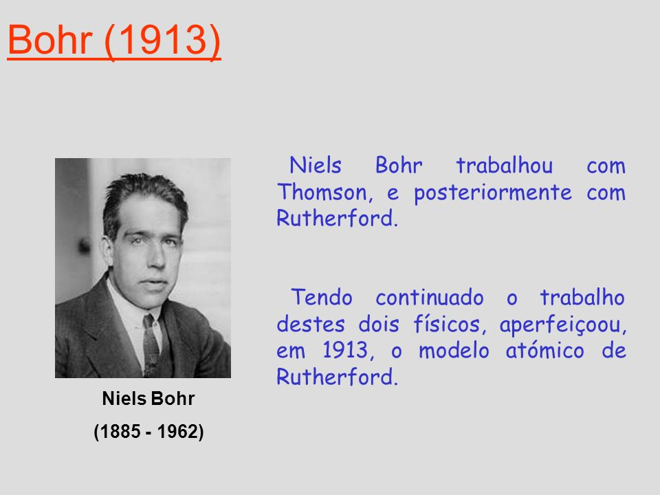 Bohr (1913)Niels Bohr trabalhou com Thomson, e posteriormente com Rutherford.