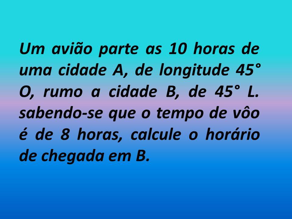 Um avião parte as 10 horas de uma cidade A, de longitude 45° O, rumo a cidade B, de 45° L.
