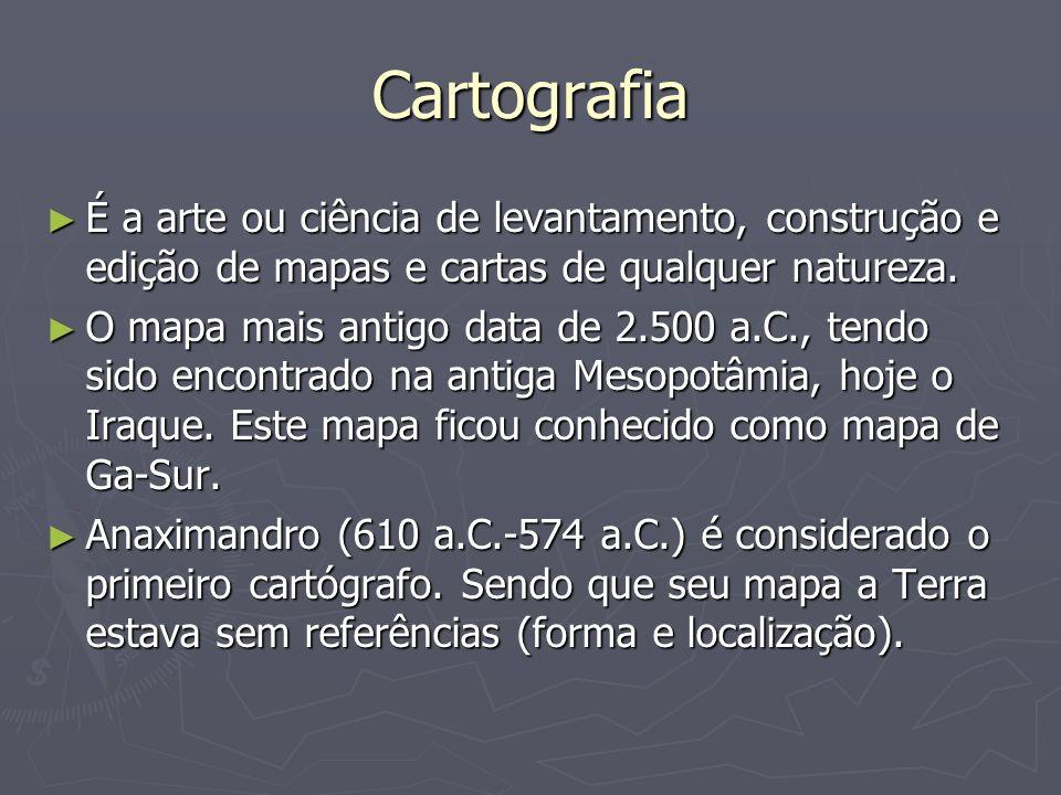 Cartografia É a arte ou ciência de levantamento, construção e edição de mapas e cartas de qualquer natureza.