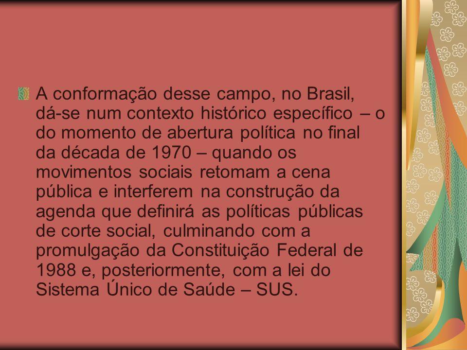 A conformação desse campo, no Brasil, dá-se num contexto histórico específico – o do momento de abertura política no final da década de 1970 – quando os movimentos sociais retomam a cena pública e interferem na construção da agenda que definirá as políticas públicas de corte social, culminando com a promulgação da Constituição Federal de 1988 e, posteriormente, com a lei do Sistema Único de Saúde – SUS.