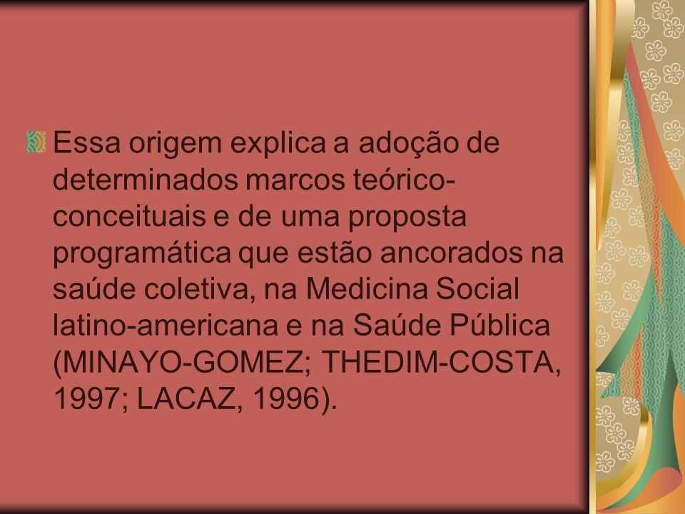 Essa origem explica a adoção de determinados marcos teórico-conceituais e de uma proposta programática que estão ancorados na saúde coletiva, na Medicina Social latino-americana e na Saúde Pública (MINAYO-GOMEZ; THEDIM-COSTA, 1997; LACAZ, 1996).