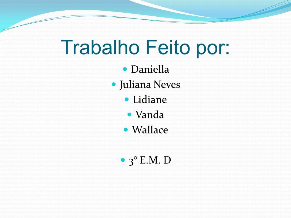 Trabalho Feito por: Daniella Juliana Neves Lidiane Vanda Wallace