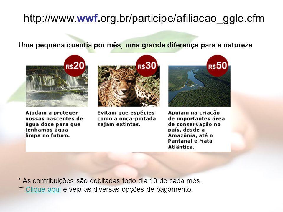 http://www.wwf.org.br/participe/afiliacao_ggle.cfm Uma pequena quantia por mês, uma grande diferença para a natureza.