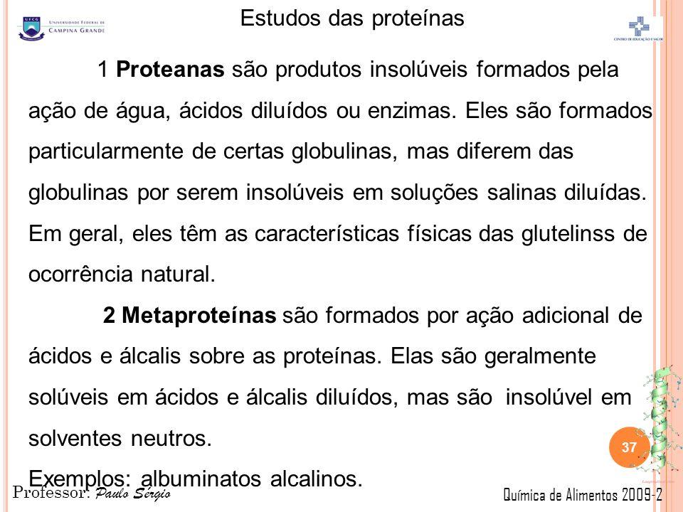 1 Proteanas são produtos insolúveis formados pela ação de água, ácidos diluídos ou enzimas. Eles são formados particularmente de certas globulinas, mas diferem das globulinas por serem insolúveis em soluções salinas diluídas. Em geral, eles têm as características físicas das glutelinss de ocorrência natural.