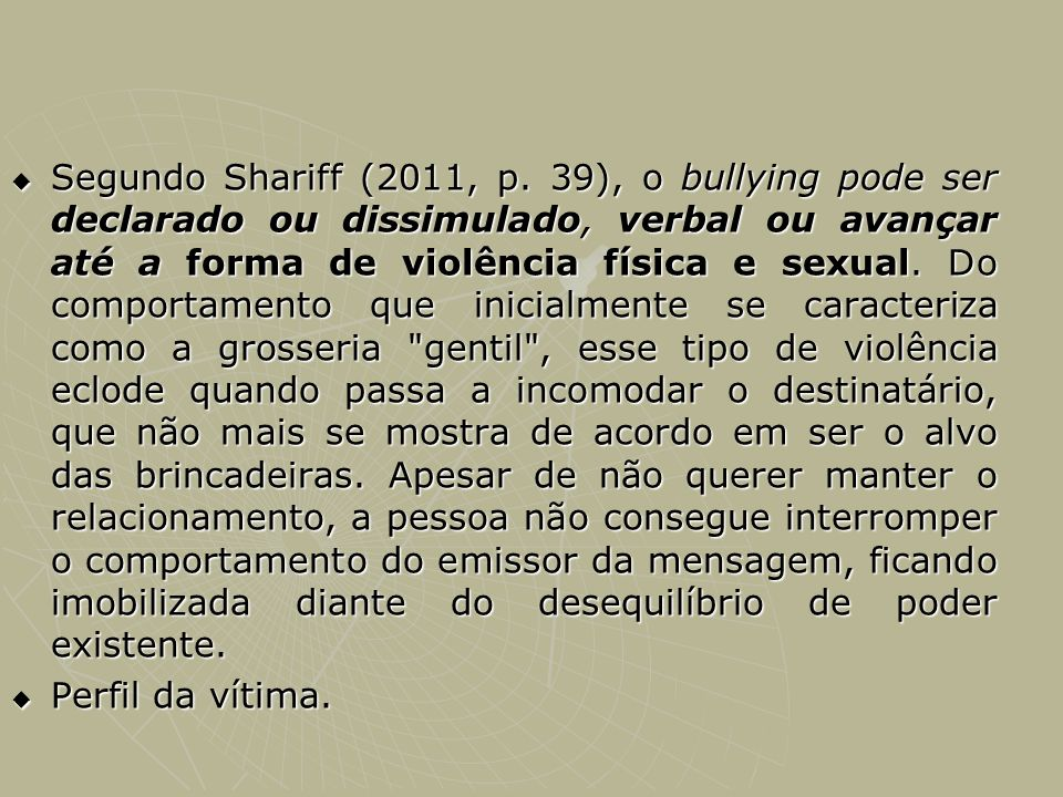 Segundo Shariff (2011, p. 39), o bullying pode ser declarado ou dissimulado, verbal ou avançar até a forma de violência física e sexual. Do comportamento que inicialmente se caracteriza como a grosseria gentil , esse tipo de violência eclode quando passa a incomodar o destinatário, que não mais se mostra de acordo em ser o alvo das brincadeiras. Apesar de não querer manter o relacionamento, a pessoa não consegue interromper o comportamento do emissor da mensagem, ficando imobilizada diante do desequilíbrio de poder existente.