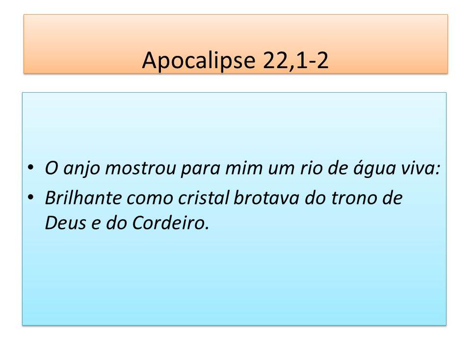 Apocalipse 22,1-2 O anjo mostrou para mim um rio de água viva: