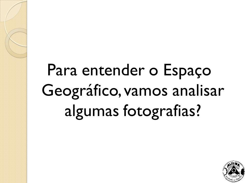Para entender o Espaço Geográfico, vamos analisar algumas fotografias