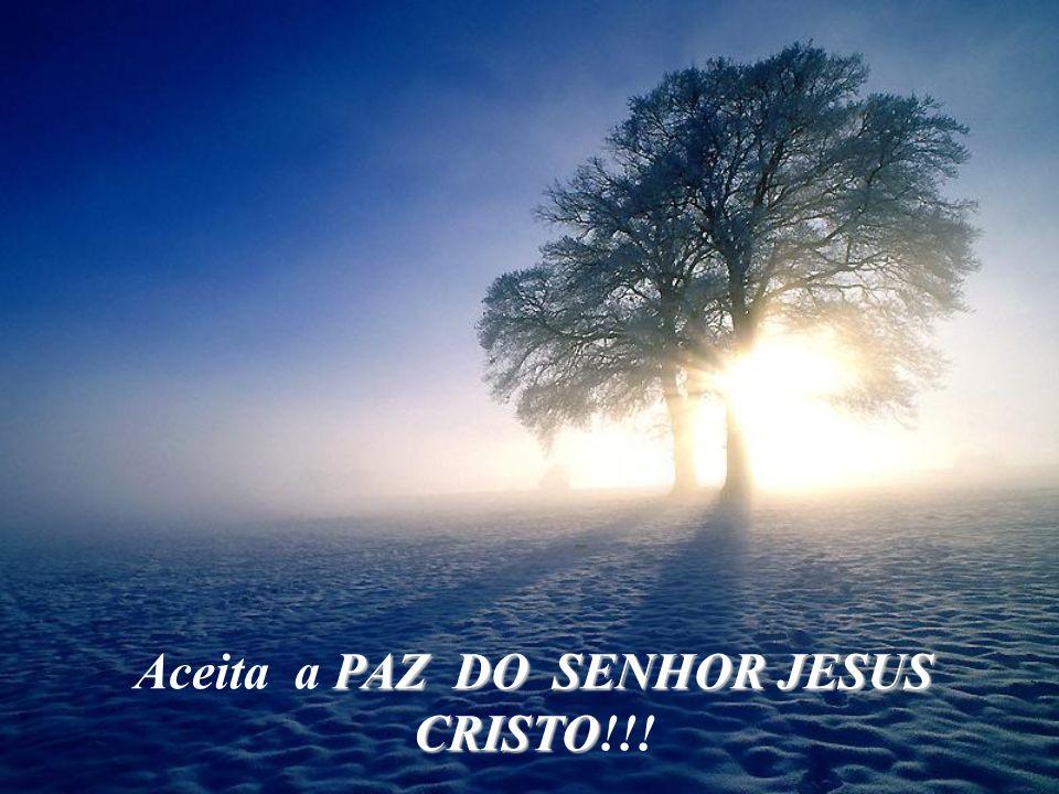Aceita a PAZ DO SENHOR JESUS CRISTO!!!