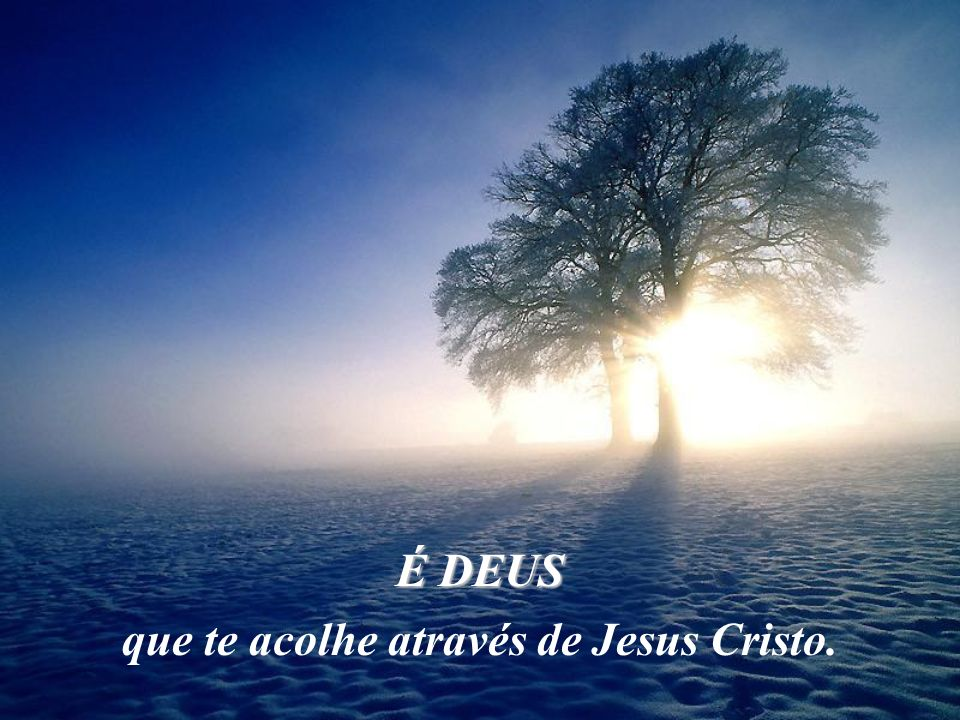 que te acolhe através de Jesus Cristo.