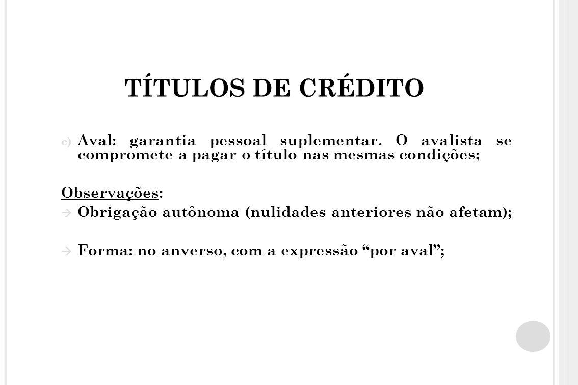 TÍTULOS DE CRÉDITO Aval: garantia pessoal suplementar. O avalista se compromete a pagar o título nas mesmas condições;