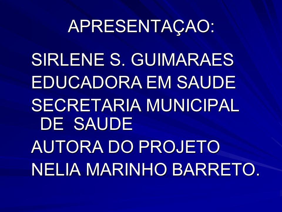 APRESENTAÇAO: SIRLENE S. GUIMARAES. EDUCADORA EM SAUDE. SECRETARIA MUNICIPAL DE SAUDE. AUTORA DO PROJETO.