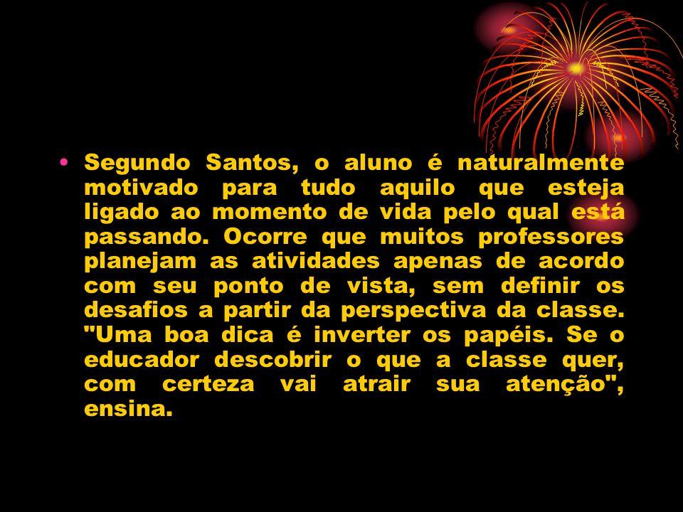 Segundo Santos, o aluno é naturalmente motivado para tudo aquilo que esteja ligado ao momento de vida pelo qual está passando.