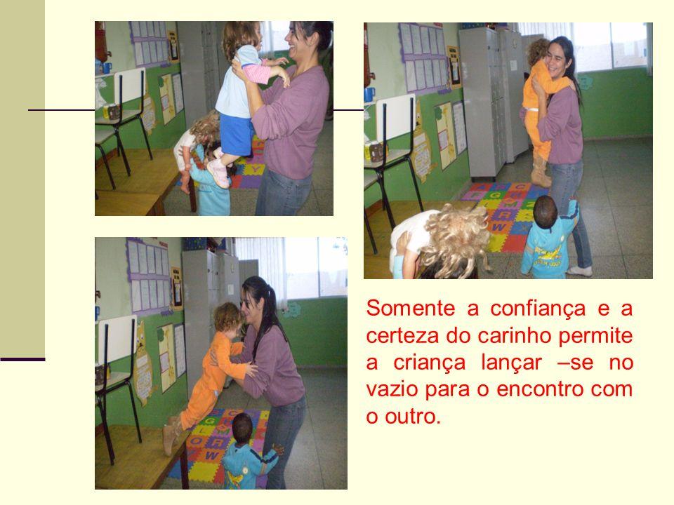 Somente a confiança e a certeza do carinho permite a criança lançar –se no vazio para o encontro com o outro.