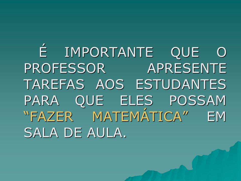 É IMPORTANTE QUE O PROFESSOR APRESENTE TAREFAS AOS ESTUDANTES PARA QUE ELES POSSAM FAZER MATEMÁTICA EM SALA DE AULA.