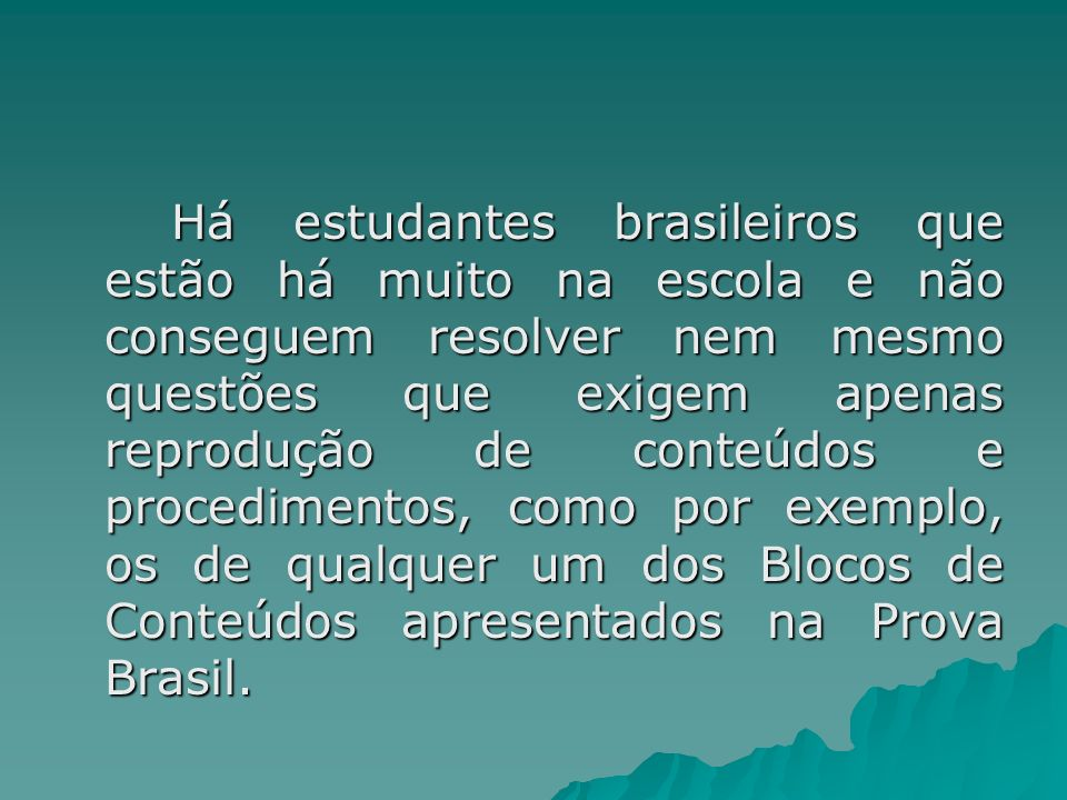 Há estudantes brasileiros que estão há muito na escola e não conseguem resolver nem mesmo questões que exigem apenas reprodução de conteúdos e procedimentos, como por exemplo, os de qualquer um dos Blocos de Conteúdos apresentados na Prova Brasil.