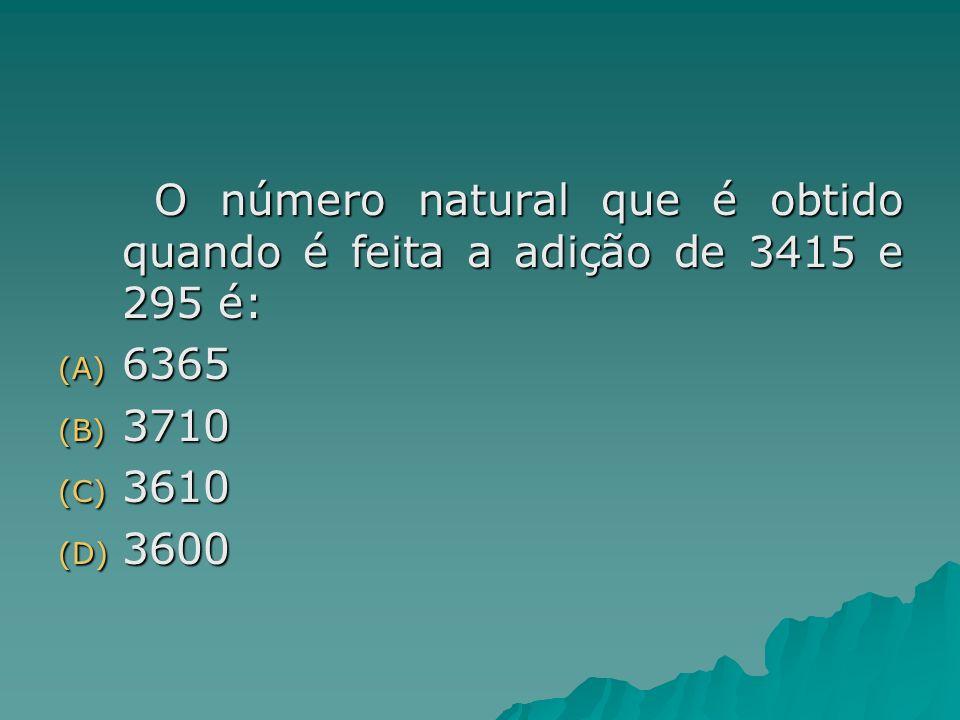 O número natural que é obtido quando é feita a adição de 3415 e 295 é: