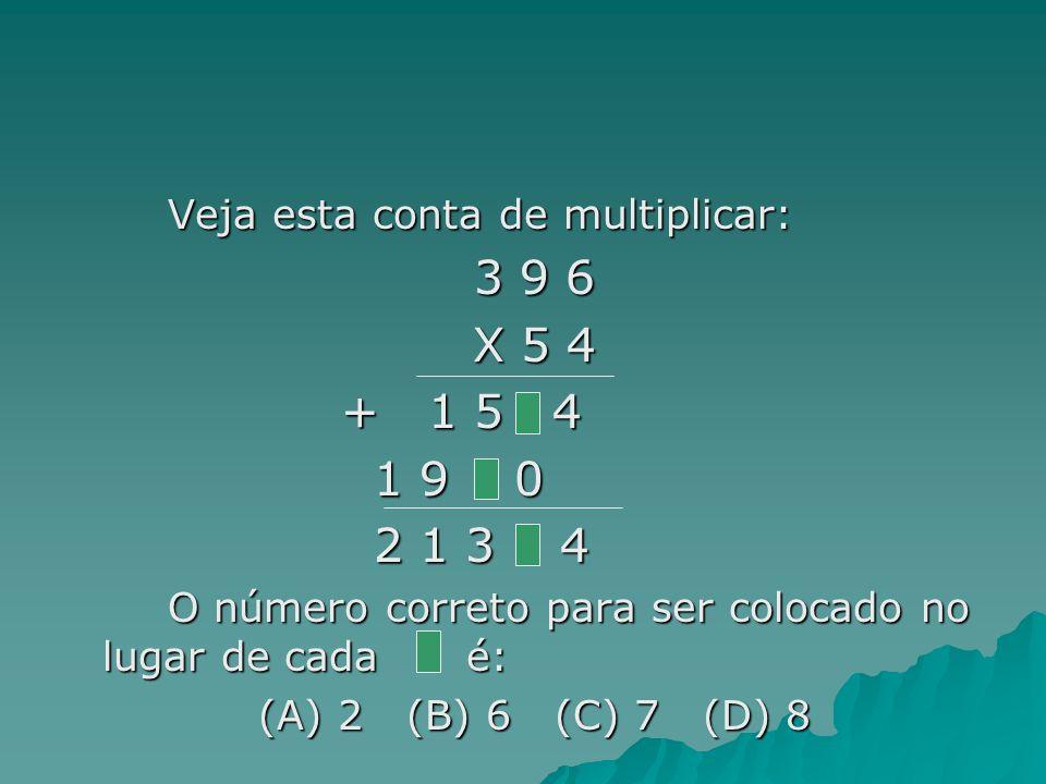 3 9 6 X 5 4 + 1 5 4 1 9 0 2 1 3 4 Veja esta conta de multiplicar: