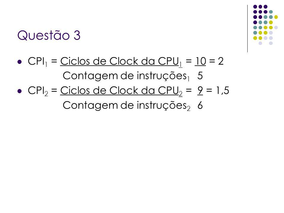 Questão 3 CPI1 = Ciclos de Clock da CPU1 = 10 = 2