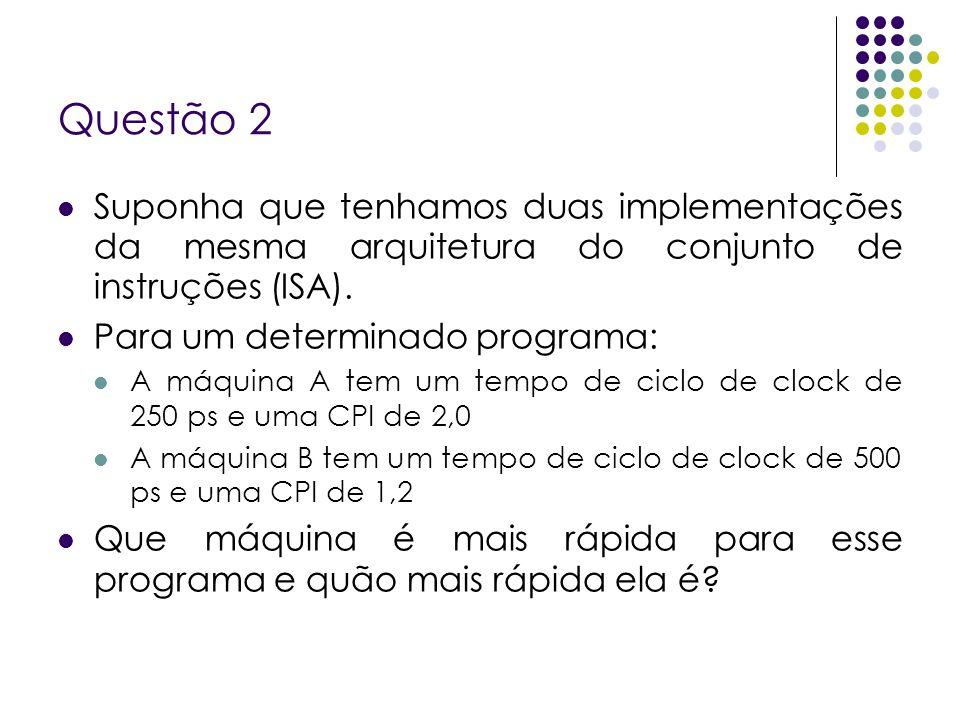 Questão 2 Suponha que tenhamos duas implementações da mesma arquitetura do conjunto de instruções (ISA).