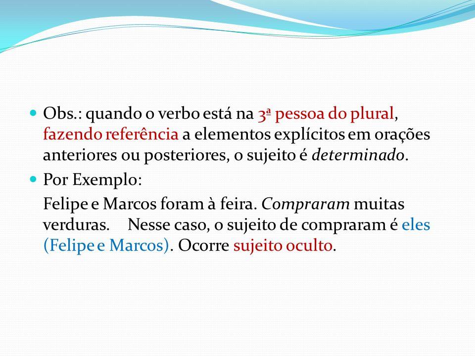 Obs.: quando o verbo está na 3ª pessoa do plural, fazendo referência a elementos explícitos em orações anteriores ou posteriores, o sujeito é determinado.