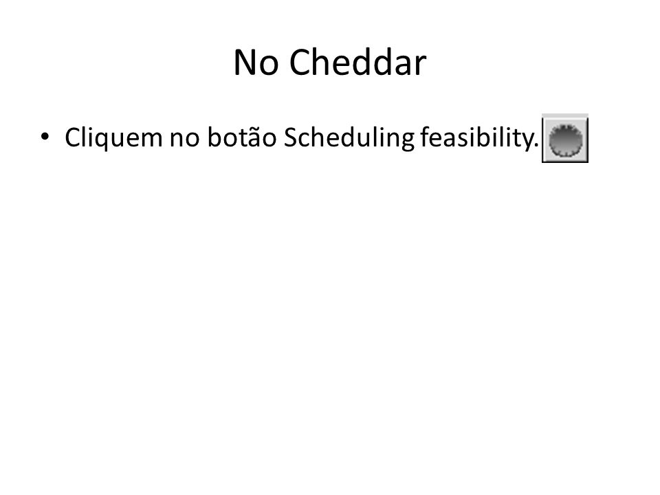 No Cheddar Cliquem no botão Scheduling feasibility.