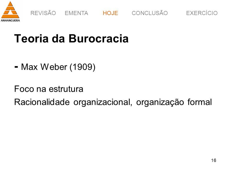 HOJE Teoria da Burocracia - Max Weber (1909) Foco na estrutura Racionalidade organizacional, organização formal.