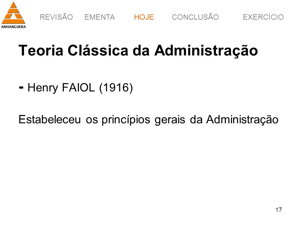 HOJE Teoria Clássica da Administração - Henry FAIOL (1916) Estabeleceu os princípios gerais da Administração.