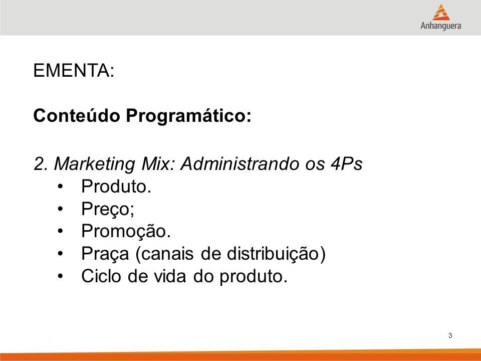 EMENTA:Conteúdo Programático: 2. Marketing Mix: Administrando os 4Ps. Produto. Preço; Promoção. Praça (canais de distribuição)